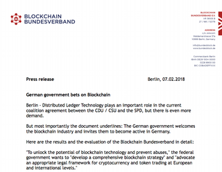 "<h4>German government bets on Blockchain</h4> Distributed Ledger Technology plays an important role in the current coalition agreement between the CDU / CSU and the SPD. Press release from Bundesblock: <a href=""http://bundesblock.de/wp-content/uploads/2018/02/PM_07_FEB_2018_english.pdf"" target=""_blank"">english</a>, <a href=""http://bundesblock.de/2018/02/07/deutsche-regierung-setzt-auf-blockchain/"">deutsch</a><br>"